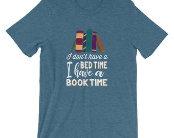 I Don't Have A Bed Time, I Have a Book Time Funny T-Shirt for Book Worms Who Love to Read