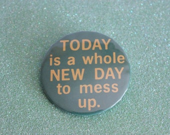 """Vintage PINBACK BUTTON - """"Today is a Whole New Day To Mess Up"""" - 1980s Badge-A-Minit Pin"""