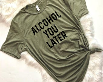 Alcohol you later, But First Wine, Funny Wine Shirt, Wine T Shirt, Wine Shirt, Bachelorette Party Shirts, Wine Tour Shirt