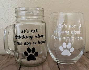 It's not drinking alone if the dog is home - It's not drinking alone if the cat is home - Wine Glass - Funny Wine Glass -