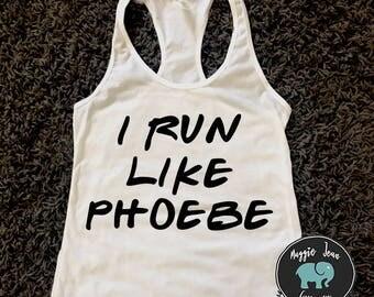 I Run Like Phoebe, Friends TV Show Shirt, Monica, Rachel, Phoebe, Joey, Chandler, Ross, Gym Tank, Workout Tank, Fitness Apparel, Summer Tank