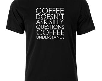 Coffee Doesn't Ask Silly Questions T-Shirt - available in many sizes and colors