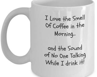 I Love the Smell of Coffee in the Morning and the Sound of No One Talking While I drink it - Coffee and Tea - Funny Ceramic Coffee Mug