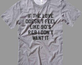 If the Love doesn't Feel like 90's R&B I don't want it T Shirt-Tanks-Sweatshirts-Hoodies-Youth-Womens-Mens- sizes up to 5XL