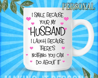 I Smile Because Your My Husband I Laugh Because There's Nothing You Can Do About It Personalised Mug Gift Idea Birthday Or Christmas Present