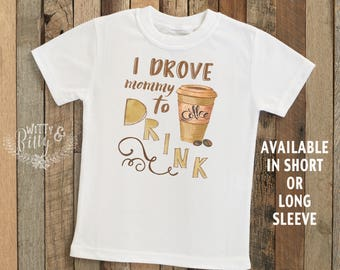 I Drove Mommy to Drink Coffee Kids Shirt, Food Theme Kids Shirt, Funny Kids Shirt, Coffee Jokes, Cute Kids Shirt, Silly Kids Shirt - T190D