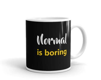 Normal is boring Mug, be unique mug, uniqueness mug
