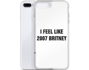 I Feel Like 2007 Britney, iPhone Case, iPhone 6, iPhone 6s, iPhone 6 plus, iPhone 6s Plus, iPhone 7, iPhone 8, iPhone 7 plus, iPhone 8 Plus,