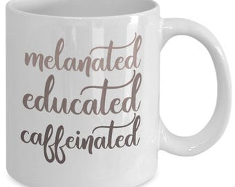 Melanin Mug - Melanin Goddess Melanin Poppin' - Melanated Educated Caffeinated - Funny College Gift - White Ceramic Coffee Tea Cup 11oz 15oz