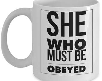 She Who Must Be Obeyed Funny Gift for Wife, Teacher, Mom, Spouse, Boss Coffee Mug Tea Cup White Ceramic 11oz 15oz