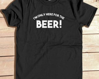 I'm Only Here for the Beer, funny shirt, graphic tee, Geek tee, Fathers Day gift, workout shirt, boyfriend gift, gift for him, Buddy gift