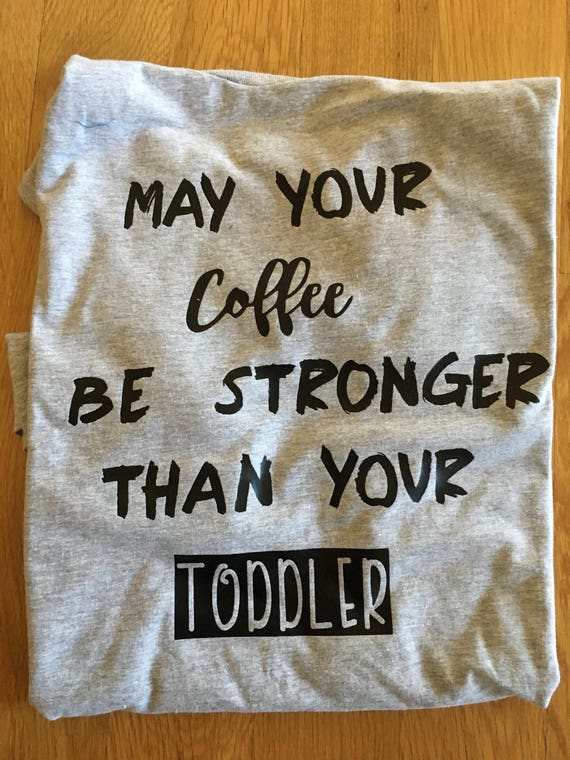 May your coffee be stronger than your toddler, mom graphic t shirt, coffee mom toddler, mom clothes, womens t shirt, mom life t shirt
