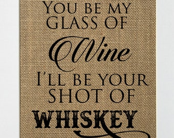 8x10 You Be My Glass Of Wine And I'll Be Your Shot Of Whiskey / Burlap Print Sign UNFRAMED / Rustic Wedding Decor Sign Love House Sign