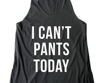 I Can't Pants Today Shirt Funny Shirt With Saying Shirt Trendy Fashion Slogan Shirt Women Shirt Racerback Tank Top Women Tank Top Teen Shirt