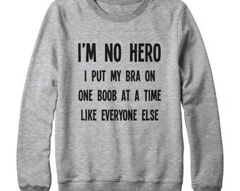 I'm No Hero I Put My Bra On One Boob At A Time Like Everyone Else Sweatshirt Slogan Cool Tshirt Funny Shirt Men Sweatshirt Women Sweater