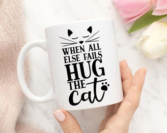 Funny Cat Coffee Mug - When All Else Fails Hug The Cat - Cat Cup