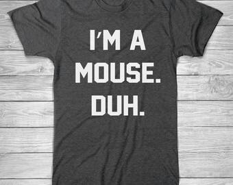 I'M A MOUSE.  DUH. T-Shirt, Halloween T Shirt, Funny T-Shirt, Gift For Her Shirt, Vacation Shirt, Unisex, Cotton Screen Printed T-Shirt