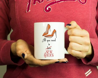 All you need is new shoes Mug, Coffee Mug Funny Inspirational Love Quote Coffee Cup D396
