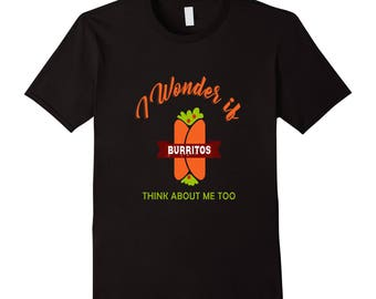 Food Lover T Shirt - Funny Burrito Shirt - Burrito Shirt - Burrito Tee - Burrito T Shirt - I Wonder If Burritos Think About Me Too
