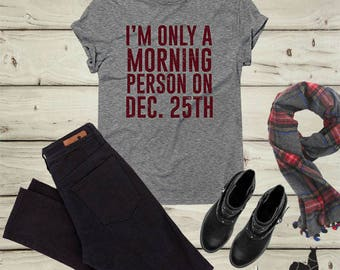 I am only a morning person on December 25th, Christmas Shirt, Funny Christmas Shirts, Ugly Christmas Sweater, Womens Christmas Shirt