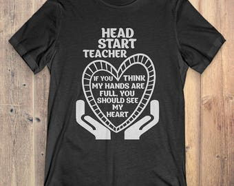 Head Start Teacher T-shirt: If You Think My Hands Are Full, You Should See My Heart