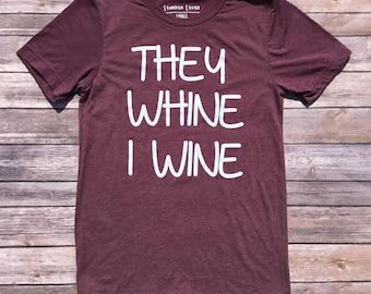 They Whine I Wine T-Shirt / Triblend Tshirt / Wine Shirts / Mom Shirt / Funny T-shirts / Wine T-shirt /