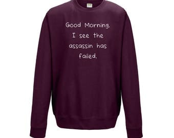 Good Morning I See The Assassin Has Failed Funny Sarcastic Mens Womens Sweater Jumper Sweatshirt  Present Gift 1007