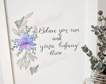 Believe You Can and You're Halfway There - Floral Watercolour & Calligraphy Quote Print