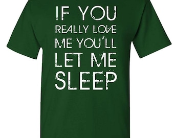 If You Really LOVE ME You'll Let Me SLEEP - t-shirt short or long sleeve your choice!