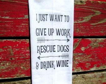 funny Tea Towel flour sack towel BULK DISH  towel funny  kitchen decor wine I just want to give up work rescue dogs and drink wine fs180