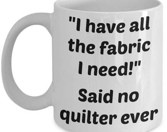 Quilting Mug - Funny Quilting Mug - All The Fabric I Need Said No Quilter Ever - Sewing Ceramic Coffee Cup - Gift For Quilter, Sewer, Her