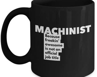 Machinist because freakin' awesome is not an official job title - Unique Gift Black Coffee Mug
