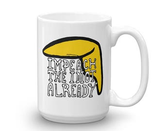 Impeach The Idiot Already, Not My President, Anti Trump Mug, made in the USA The Perfect Gift