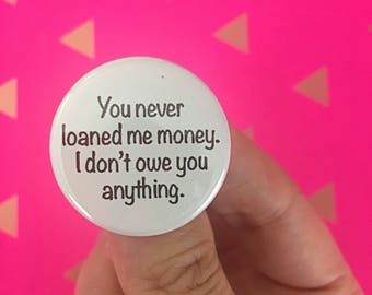 you never loaned me money. I don't owe you anything. pin back button 1.25 inch size. magnet options are available!