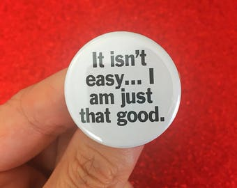 it isn't easy… I am just that good. pin back button 1.25 inch size. magnet options are available!