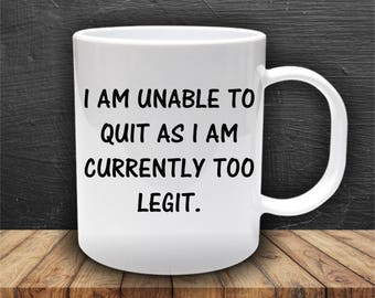 I Am Currently Unable To Quit As I Am Too Legit Funny Coffee Mug Cup Gift