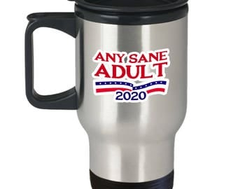 Any Sane Adult 2020 Funny Political Travel Mug Gift Anti Trump Resistance Resist Sarcastic Coffee Cup