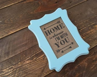 Home is wherever I'm with you - Burlap in 5in x 7in Frame, Aqua