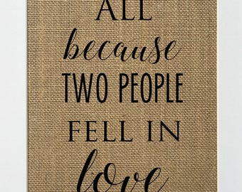 All Because Two People Fell In Love - BURLAP SIGN 5x7 8x10 - Rustic Vintage/Home Decor/Love House Sign