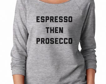 Espresso Then Prosecco Sweatshirt Tumblr Grunge Trendy Women Funny Slogan Sweatshirt Off Shoulder Sweatshirt Teen Shirt Women Sweatshirt