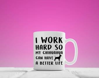Chihuahua Mug / Chihuahua Gifts / I Work Hard So My Chihuahua Can Have A Better Life / Chihuahua Lovers / My Chihuahua / Chihuahua Cup