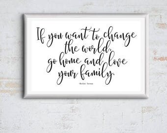 If you want to change the WORLD go home and LOVE your Family - 11x17 Quote by Mother Teresa