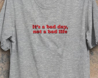 It's a bad day, not a bad life, statement t-shirt, bad day shirt