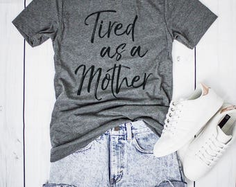 Tired As A Mother, New Mom Shirt, New Mom Gifts, Mama Shirt, Mom Shirt, Gift For Women, Mom Gifts, Gift For Mom, Mom Life T Shirts For Women