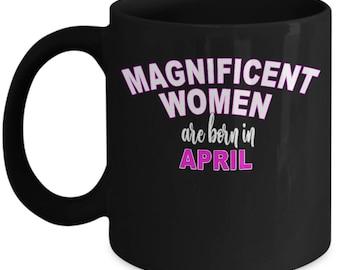 Born In April Mug - Magnificent Woman Birthday Gift Oprah Feminist - Friend Womens Birthday - Black Ceramic Coffee Tea Cup 11oz 15oz