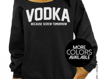 Vodka, Because Screw Tomorrow, Women's Clothing, Vodka Sweatshirt, Drinking Party, Off the Shoulder, Oversized, Ladies Slouchy Sweatshirt