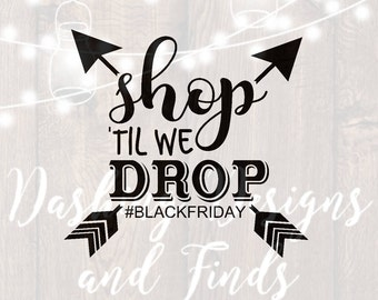 DIGITAL DOWNLOAD shop til we drop - black friday svg - black friday shirts - iron on - shopping svg - silhouette - cricut - cut files - png