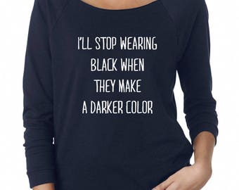 I'll Stop Wearing Black When They Make A Darker Color Shirt Women Graphic Shirt Ladies Off Shoulder Sweatshirt Teen Gifts Women Sweatshirt