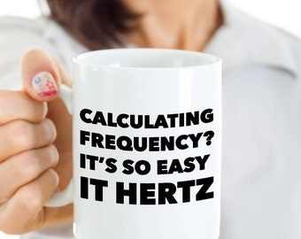 Physics Pun Mug Quantum Physics Coffee Mug - Calculating Frequency? It's So Easy it Hertz Funny Cup