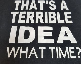 That's a terrible idea What Time  T Shirt